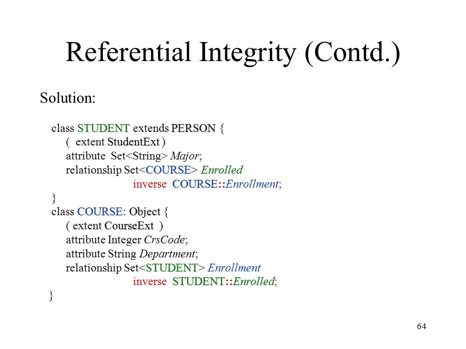 64 Referential Integrity (Contd.) Solution: STUDENTPERSON class STUDENT extends PERSON { StudentExt ( extent StudentExt ) attribute Set Major; COURSEEnrolled relationship Set Enrolled COURSE inverse COURSE::Enrollment; } COURSEObject class COURSE: Object { CourseExt ( extent CourseExt ) attribute Integer CrsCode; attribute String Department; STUDENT relationship Set Enrollment STUDENTEnrolled inverse STUDENT::Enrolled; }