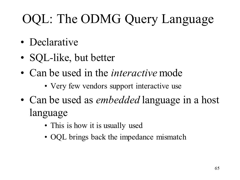 65 OQL: The ODMG Query Language Declarative SQL-like, but better Can be used in the interactive mode Very few vendors support interactive use Can be used as embedded language in a host language This is how it is usually used OQL brings back the impedance mismatch