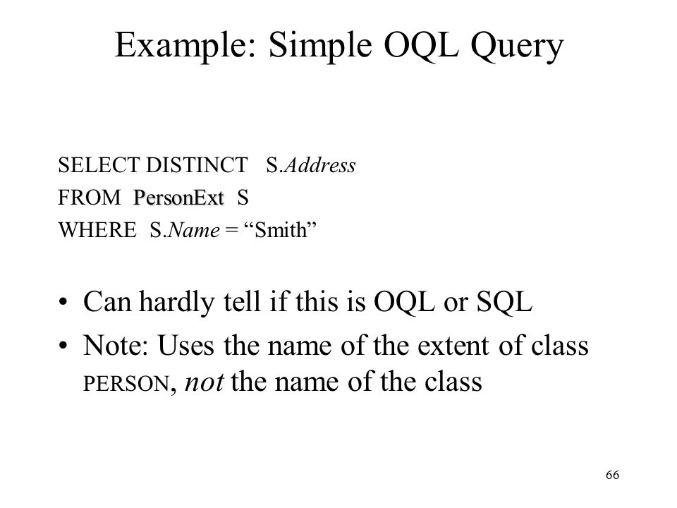 66 Example: Simple OQL Query SELECT DISTINCT S.Address PersonExt FROM PersonExt S WHERE S.Name = Smith Can hardly tell if this is OQL or SQL Note: Uses the name of the extent of class PERSON, not the name of the class