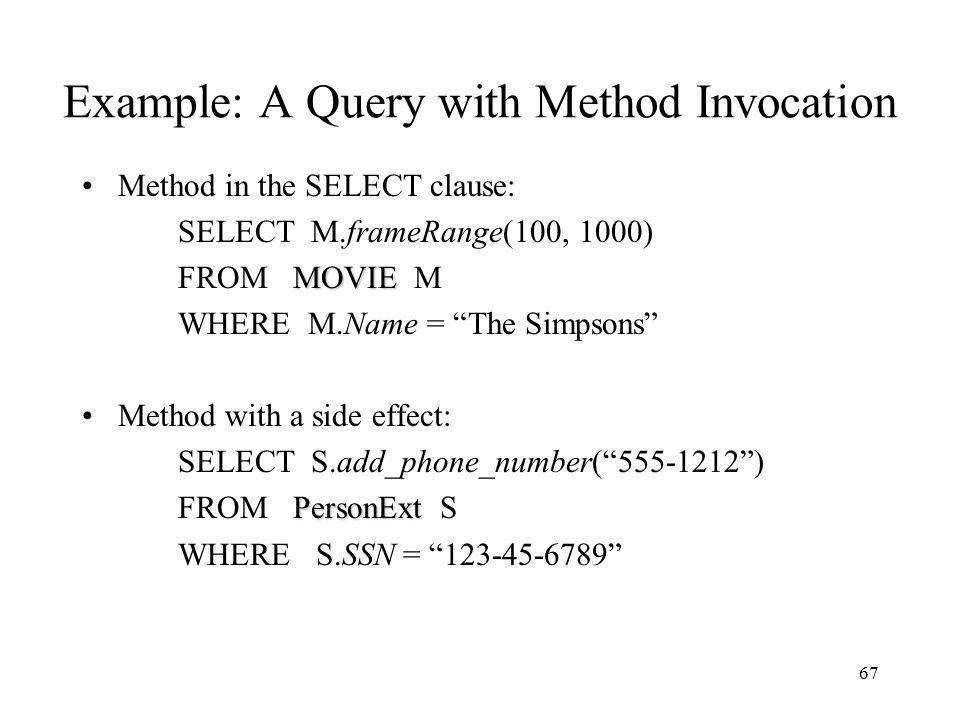 67 Example: A Query with Method Invocation Method in the SELECT clause: SELECT M.frameRange(100, 1000) MOVIE FROM MOVIE M WHERE M.Name = The Simpsons Method with a side effect: SELECT S.add_phone_number( 555-1212 ) PersonExt FROM PersonExt S WHERE S.SSN = 123-45-6789