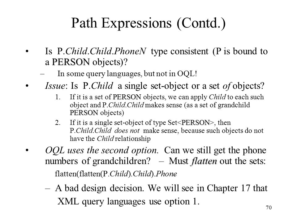 70 Path Expressions (Contd.) PERSONIs P.Child.Child.PhoneN type consistent (P is bound to a PERSON objects).
