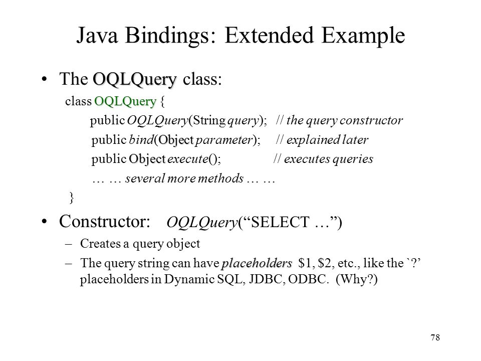 78 Java Bindings: Extended Example OQLQueryThe OQLQuery class: OQLQuery class OQLQuery { public OQLQuery(String query); // the query constructor Object public bind(Object parameter); // explained later Object public Object execute(); // executes queries … … several more methods … … } Constructor: OQLQuery( SELECT … ) –Creates a query object placeholders –The query string can have placeholders $1, $2, etc., like the ` ' placeholders in Dynamic SQL, JDBC, ODBC.