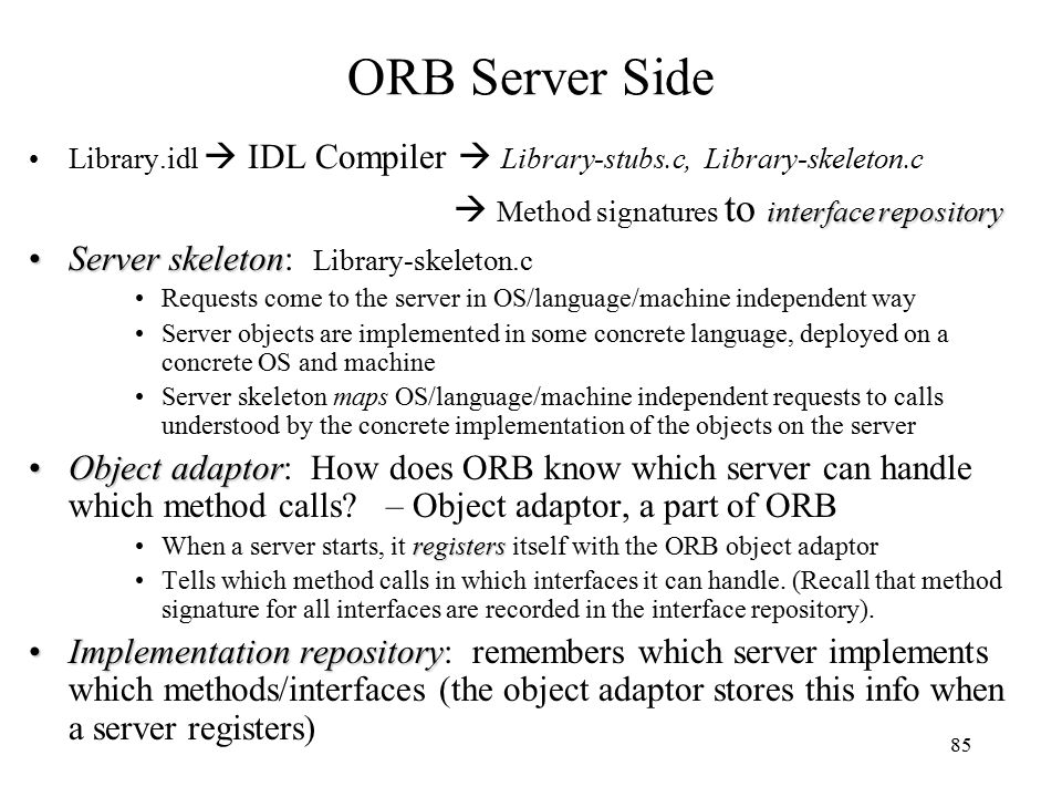 85 ORB Server Side Library.idl  IDL Compiler  Library-stubs.c, Library-skeleton.c interface repository  Method signatures to interface repository Server skeletonServer skeleton: Library-skeleton.c Requests come to the server in OS/language/machine independent way Server objects are implemented in some concrete language, deployed on a concrete OS and machine Server skeleton maps OS/language/machine independent requests to calls understood by the concrete implementation of the objects on the server Object adaptorObject adaptor: How does ORB know which server can handle which method calls.
