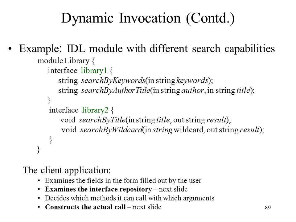89 Dynamic Invocation (Contd.) Example : IDL module with different search capabilities module Library { interface library1 { string searchByKeywords(in string keywords); string searchByAuthorTitle(in string author, in string title); } interface library2 { void searchByTitle(in string title, out string result); void searchByWildcard(in string wildcard, out string result); } The client application: Examines the fields in the form filled out by the user Examines the interface repository – next slide Decides which methods it can call with which arguments Constructs the actual call – next slide