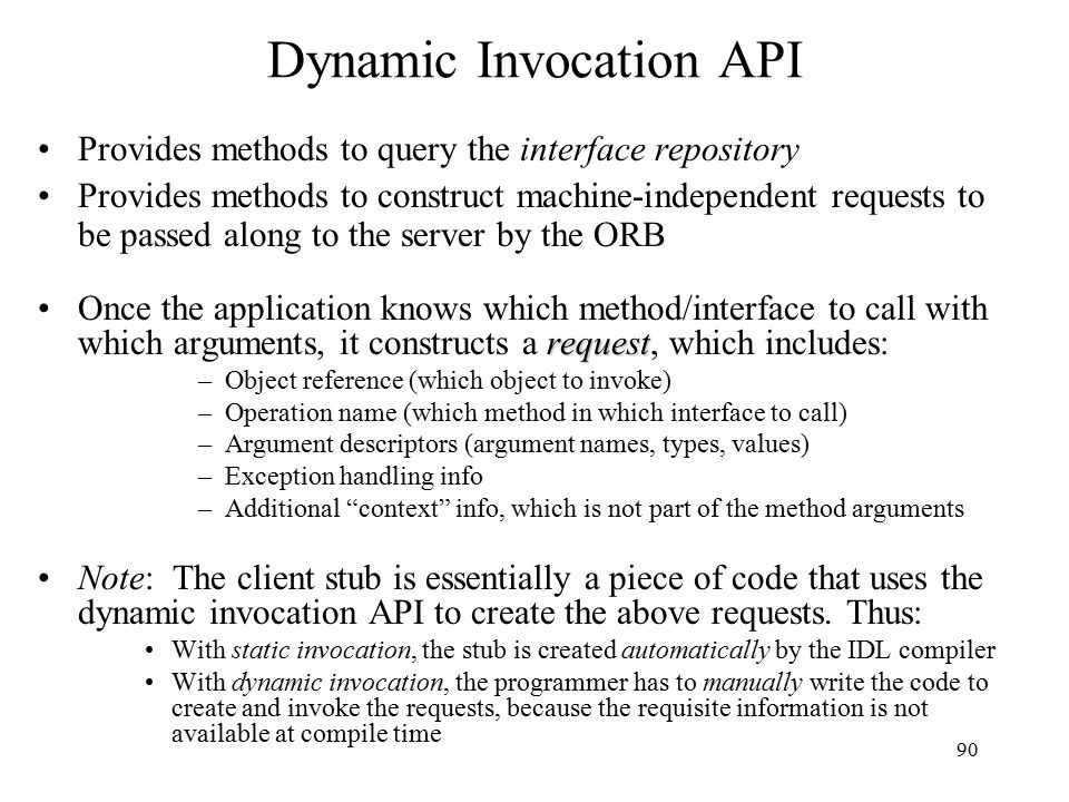 90 Dynamic Invocation API Provides methods to query the interface repository Provides methods to construct machine-independent requests to be passed along to the server by the ORB requestOnce the application knows which method/interface to call with which arguments, it constructs a request, which includes: –Object reference (which object to invoke) –Operation name (which method in which interface to call) –Argument descriptors (argument names, types, values) –Exception handling info –Additional context info, which is not part of the method arguments Note: The client stub is essentially a piece of code that uses the dynamic invocation API to create the above requests.