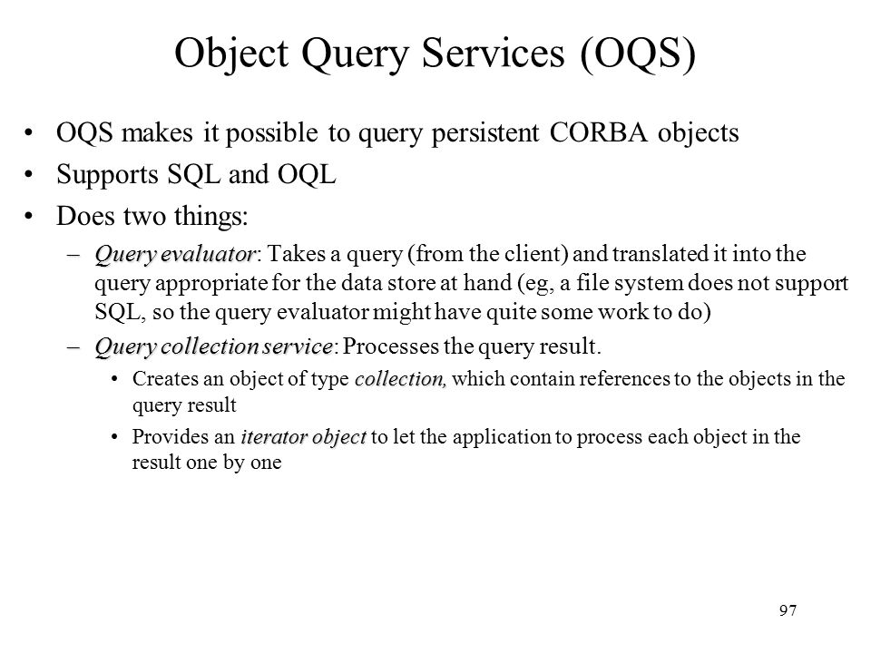 97 Object Query Services (OQS) OQS makes it possible to query persistent CORBA objects Supports SQL and OQL Does two things: –Query evaluator –Query evaluator: Takes a query (from the client) and translated it into the query appropriate for the data store at hand (eg, a file system does not support SQL, so the query evaluator might have quite some work to do) –Query collection service –Query collection service: Processes the query result.