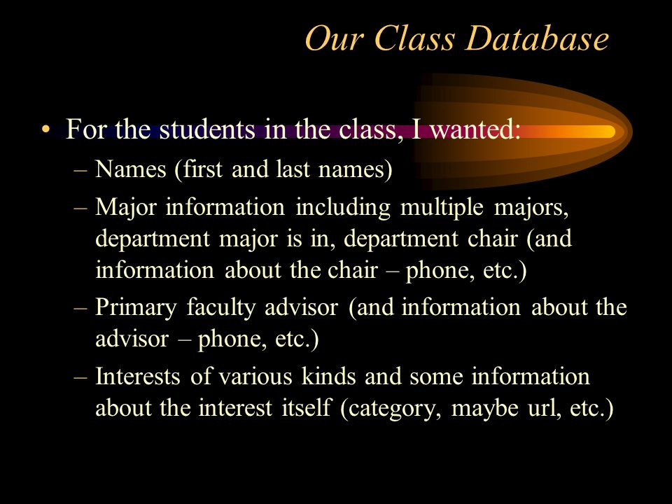 Our Class Database For the students in the class, I wanted: –Names (first and last names) –Major information including multiple majors, department major is in, department chair (and information about the chair – phone, etc.) –Primary faculty advisor (and information about the advisor – phone, etc.) –Interests of various kinds and some information about the interest itself (category, maybe url, etc.)