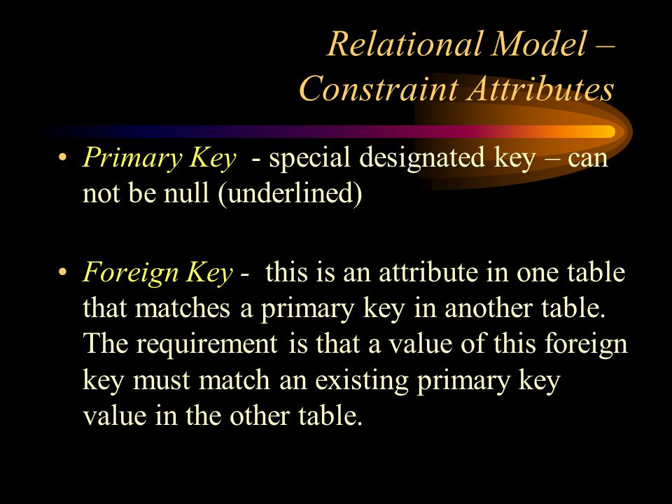 Relational Model – Constraint Attributes Primary Key - special designated key – can not be null (underlined) Foreign Key - this is an attribute in one table that matches a primary key in another table.