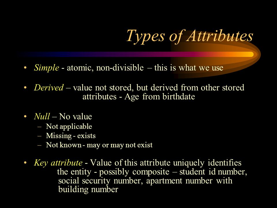 Types of Attributes Simple - atomic, non-divisible – this is what we use Derived – value not stored, but derived from other stored attributes - Age from birthdate Null – No value –Not applicable –Missing - exists –Not known - may or may not exist Key attribute - Value of this attribute uniquely identifies the entity - possibly composite – student id number, social security number, apartment number with building number