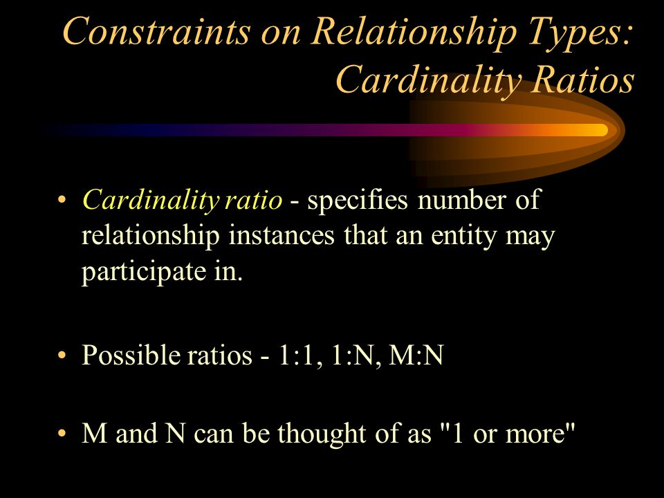 Constraints on Relationship Types: Cardinality Ratios Cardinality ratio - specifies number of relationship instances that an entity may participate in