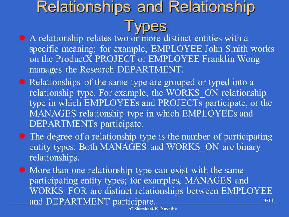 © Shamkant B. Navathe 3-11 Relationships and Relationship Types A relationship relates two or more distinct entities with a specific meaning; for exam