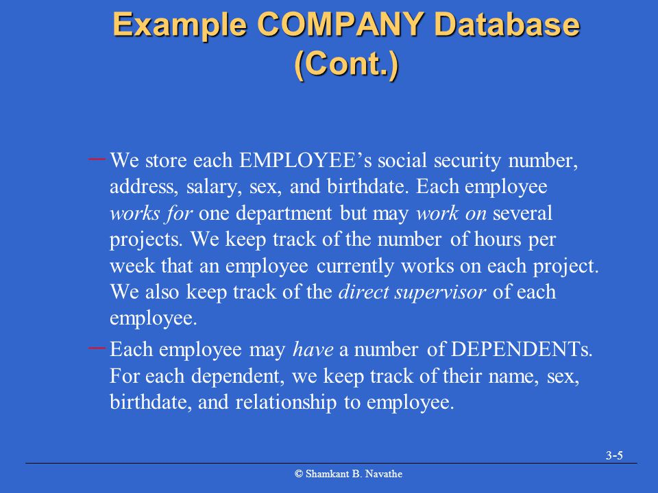 © Shamkant B. Navathe 3-5 Example COMPANY Database (Cont.) – We store each EMPLOYEE's social security number, address, salary, sex, and birthdate. Eac