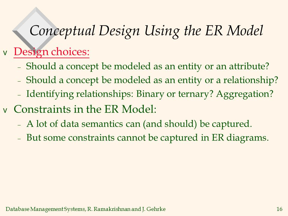 Database Management Systems, R. Ramakrishnan and J. Gehrke16 Conceptual Design Using the ER Model v Design choices: – Should a concept be modeled as a
