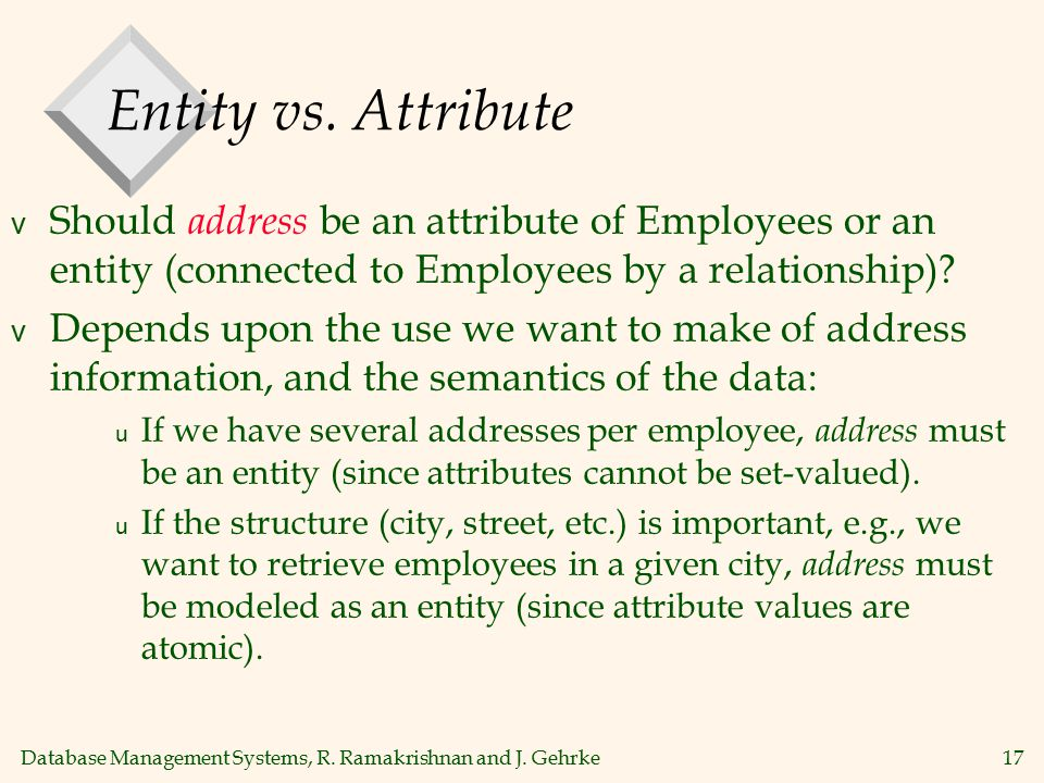 Database Management Systems, R. Ramakrishnan and J. Gehrke17 Entity vs. Attribute v Should address be an attribute of Employees or an entity (connecte