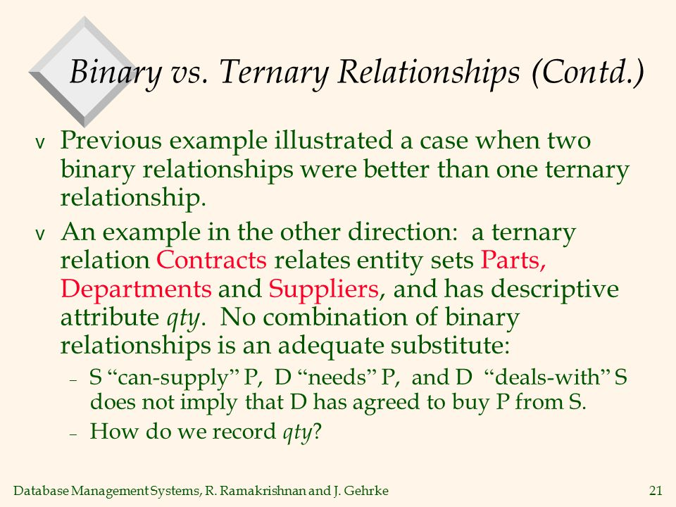 Database Management Systems, R. Ramakrishnan and J. Gehrke21 Binary vs. Ternary Relationships (Contd.) v Previous example illustrated a case when two
