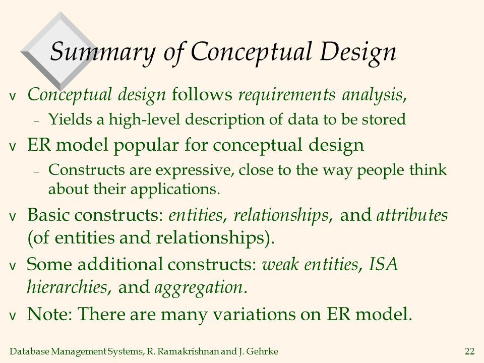 Database Management Systems, R. Ramakrishnan and J. Gehrke22 Summary of Conceptual Design v Conceptual design follows requirements analysis, – Yields