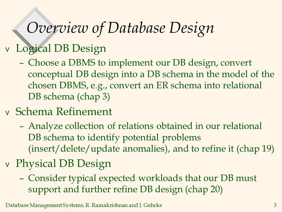 Database Management Systems, R. Ramakrishnan and J. Gehrke3 Overview of Database Design v Logical DB Design –Choose a DBMS to implement our DB design,