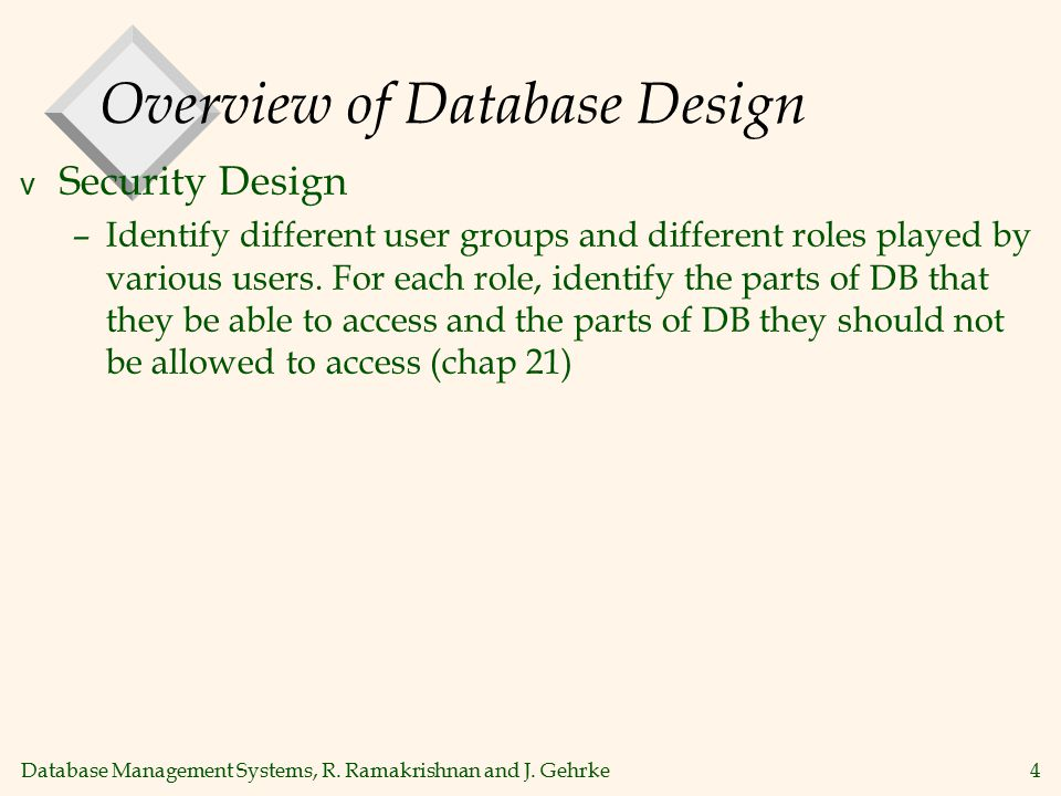 Database Management Systems, R. Ramakrishnan and J. Gehrke4 Overview of Database Design v Security Design –Identify different user groups and differen