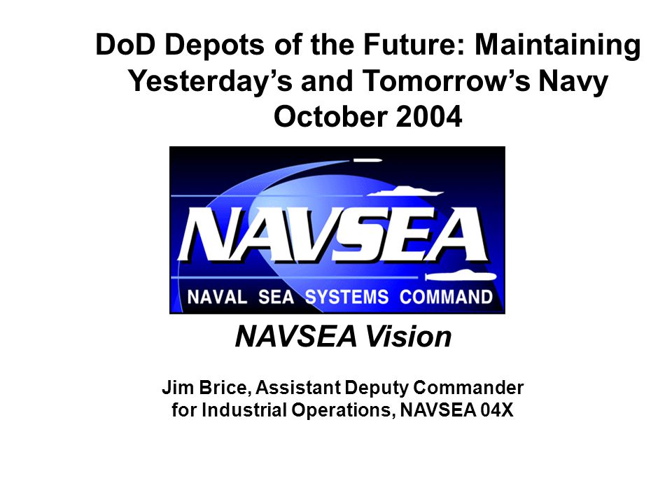 NAVSEA Vision Jim Brice, Assistant Deputy Commander for Industrial Operations, NAVSEA 04X DoD Depots of the Future: Maintaining Yesterday's and Tomorrow's Navy October 2004