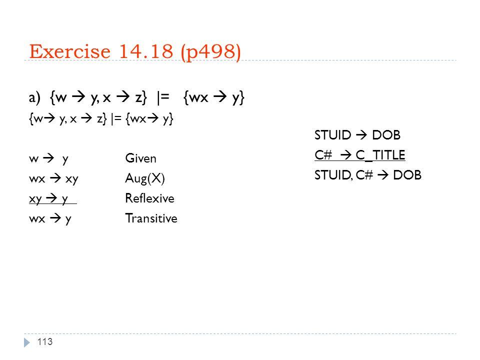 Exercise 14.18 (p498) 113 a) {w  y, x  z} |= {wx  y} {w  y, x  z} |= {wx  y} w  y Given wx  xyAug(X) xy  y Reflexive wx  yTransitive STUID  DOB C#  C_TITLE STUID, C#  DOB