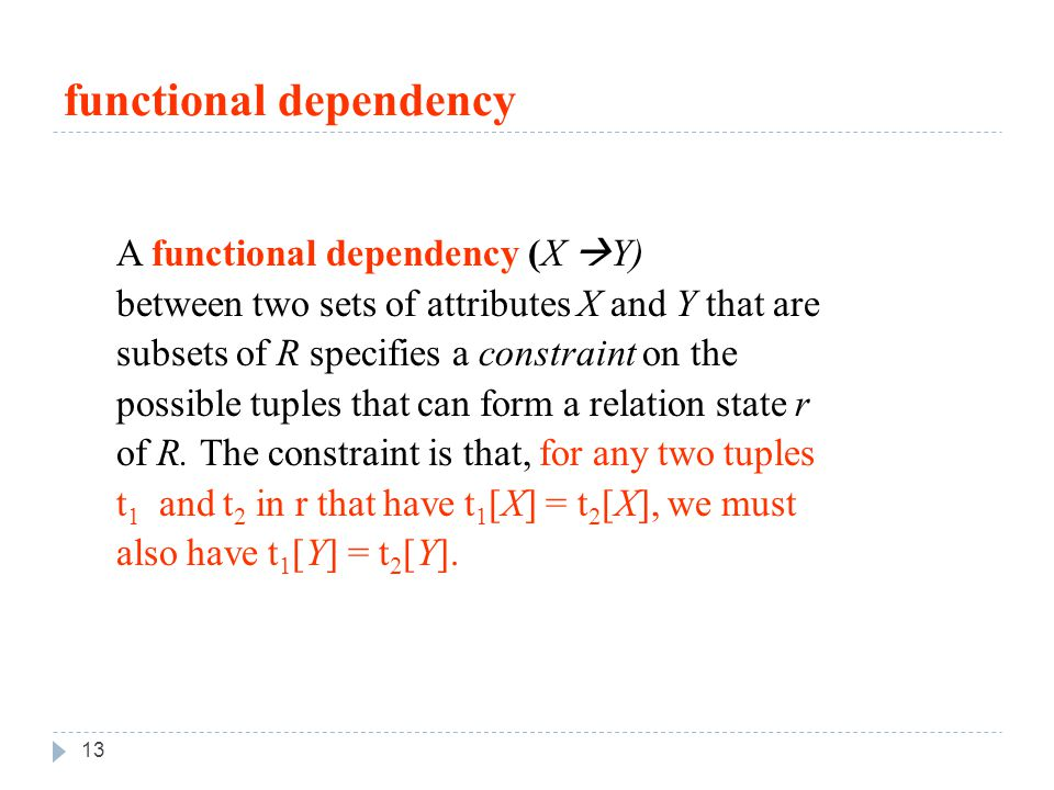 functional dependency 13 A functional dependency (X  Y) between two sets of attributes X and Y that are subsets of R specifies a constraint on the possible tuples that can form a relation state r of R.