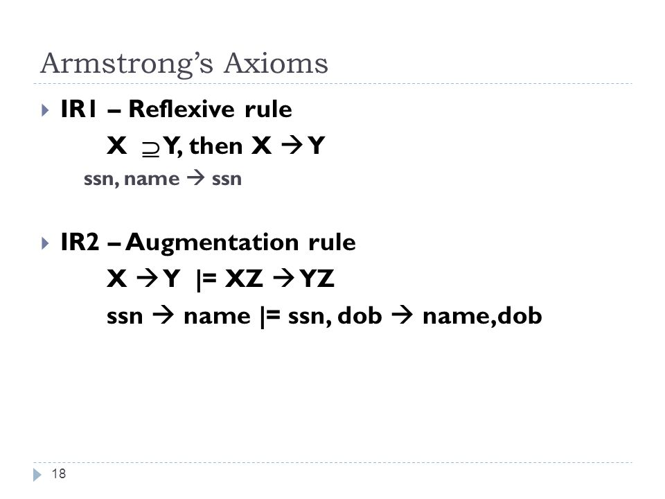 Armstrong's Axioms 18  IR1 – Reflexive rule X  Y, then X  Y ssn, name  ssn  IR2 – Augmentation rule X  Y |= XZ  YZ ssn  name |= ssn, dob  name,dob