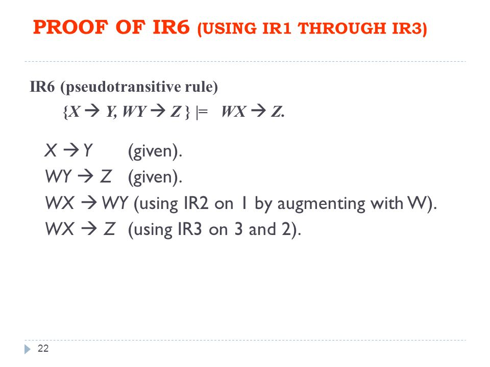 PROOF OF IR6 (USING IR1 THROUGH IR3) 22 IR6 (pseudotransitive rule) {X  Y, WY  Z } |= WX  Z.