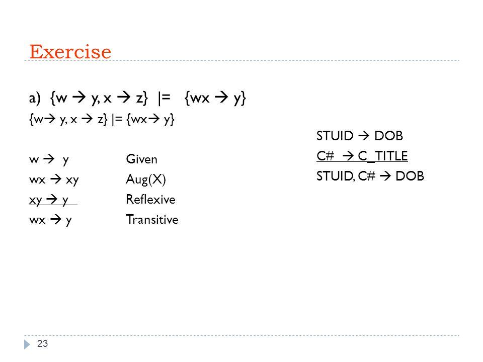 Exercise 23 a) {w  y, x  z} |= {wx  y} {w  y, x  z} |= {wx  y} w  y Given wx  xyAug(X) xy  y Reflexive wx  yTransitive STUID  DOB C#  C_TITLE STUID, C#  DOB
