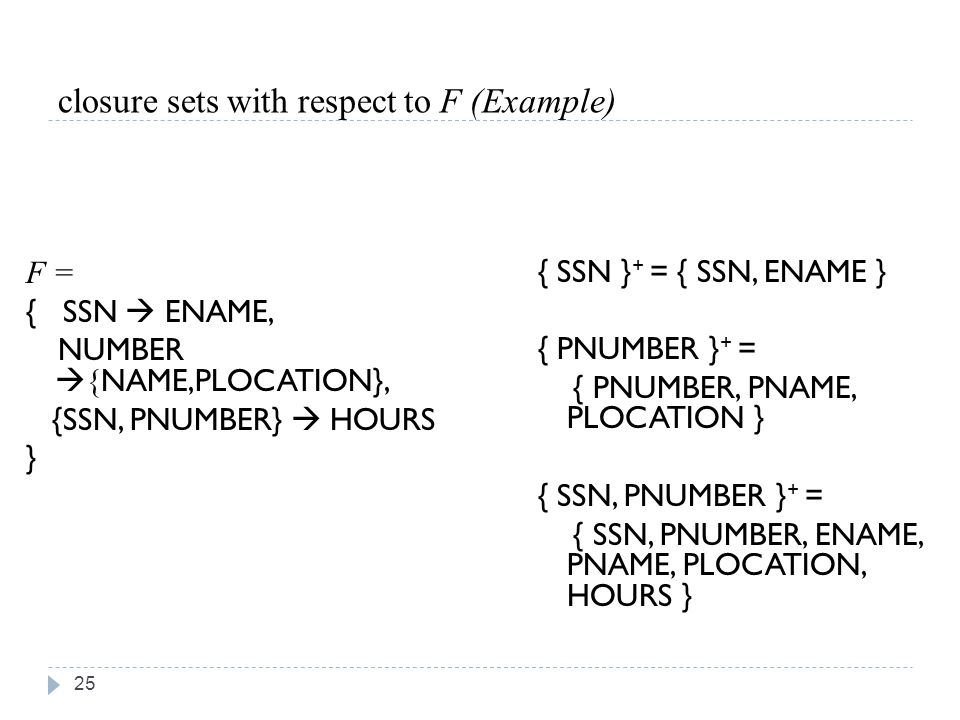 closure sets with respect to F (Example) 25 F = { SSN  ENAME, NUMBER  { NAME,PLOCATION}, {SSN, PNUMBER}  HOURS } { SSN } + = { SSN, ENAME } { PNUMBER } + = { PNUMBER, PNAME, PLOCATION } { SSN, PNUMBER } + = { SSN, PNUMBER, ENAME, PNAME, PLOCATION, HOURS }