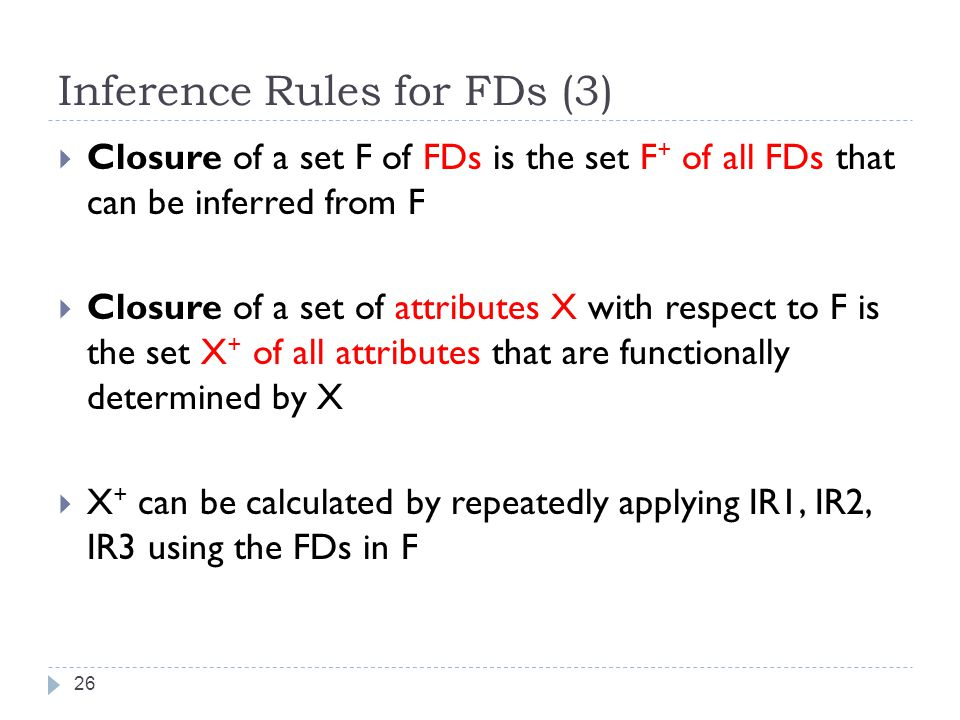 Inference Rules for FDs (3) 26  Closure of a set F of FDs is the set F + of all FDs that can be inferred from F  Closure of a set of attributes X with respect to F is the set X + of all attributes that are functionally determined by X  X + can be calculated by repeatedly applying IR1, IR2, IR3 using the FDs in F