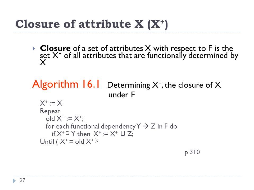 Closure of attribute X (X + ) 27  Closure of a set of attributes X with respect to F is the set X + of all attributes that are functionally determined by X Algorithm 16.1 Determining X +, the closure of X under F X + := X Repeat old X + := X + ; for each functional dependency Y  Z in F do if X +  Y then X + := X + U Z; Until ( X + = old X + ); p 310