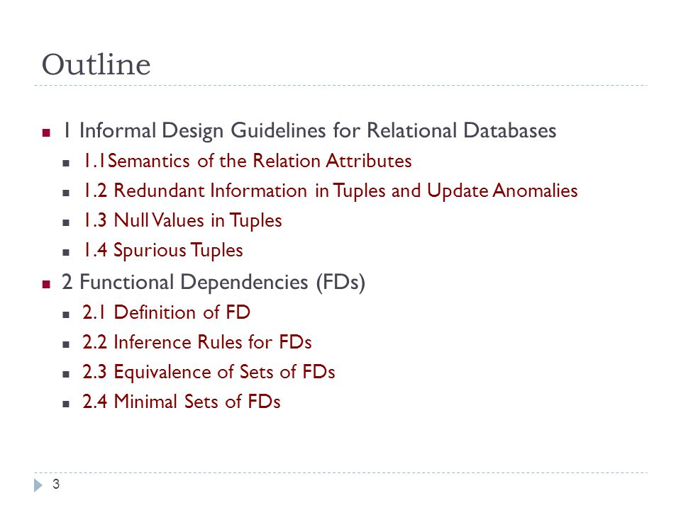 Outline 3 1 Informal Design Guidelines for Relational Databases 1.1Semantics of the Relation Attributes 1.2 Redundant Information in Tuples and Update Anomalies 1.3 Null Values in Tuples 1.4 Spurious Tuples 2 Functional Dependencies (FDs) 2.1 Definition of FD 2.2 Inference Rules for FDs 2.3 Equivalence of Sets of FDs 2.4 Minimal Sets of FDs