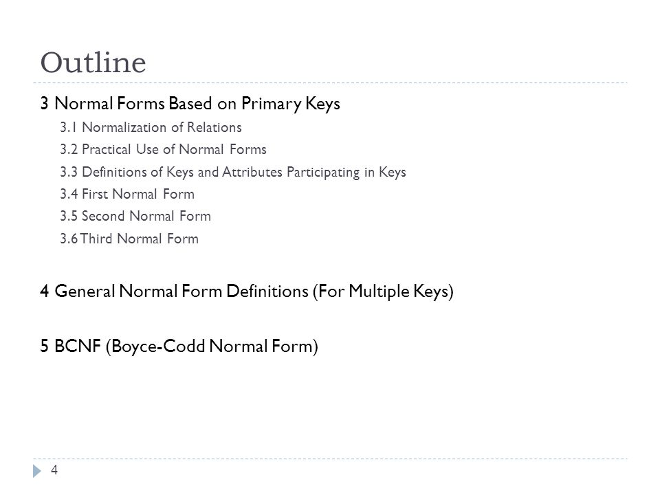 Outline 4 3 Normal Forms Based on Primary Keys 3.1 Normalization of Relations 3.2 Practical Use of Normal Forms 3.3 Definitions of Keys and Attributes Participating in Keys 3.4 First Normal Form 3.5 Second Normal Form 3.6 Third Normal Form 4 General Normal Form Definitions (For Multiple Keys) 5 BCNF (Boyce-Codd Normal Form)