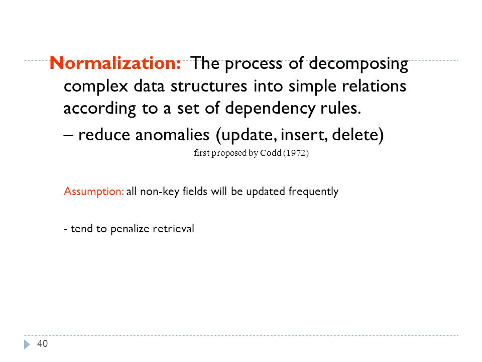 40 Normalization: The process of decomposing complex data structures into simple relations according to a set of dependency rules.