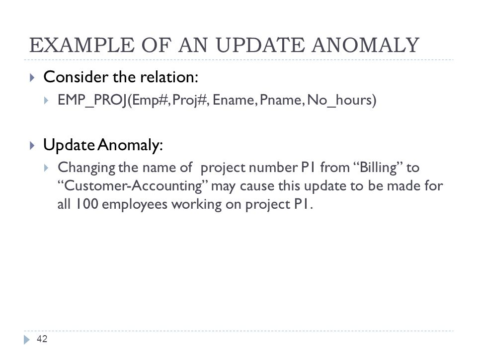 EXAMPLE OF AN UPDATE ANOMALY 42  Consider the relation:  EMP_PROJ(Emp#, Proj#, Ename, Pname, No_hours)  Update Anomaly:  Changing the name of project number P1 from Billing to Customer-Accounting may cause this update to be made for all 100 employees working on project P1.