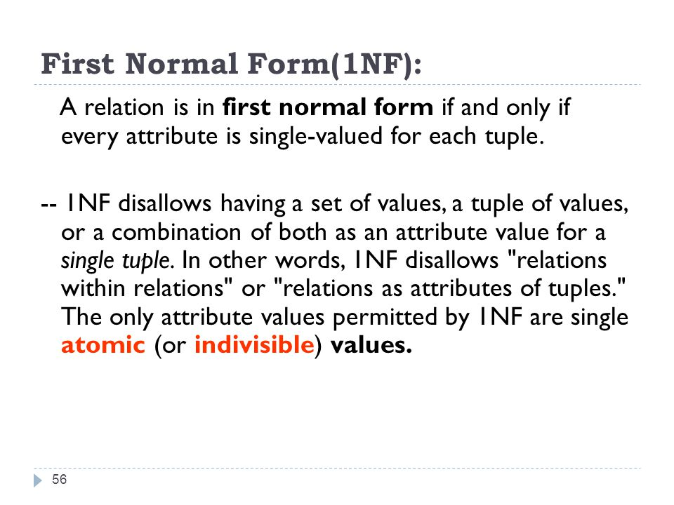 First Normal Form(1NF): 56 A relation is in first normal form if and only if every attribute is single-valued for each tuple.