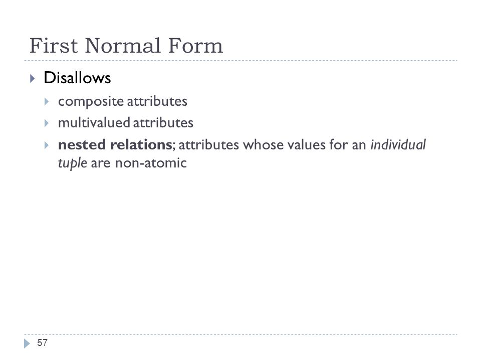First Normal Form 57  Disallows  composite attributes  multivalued attributes  nested relations; attributes whose values for an individual tuple are non-atomic