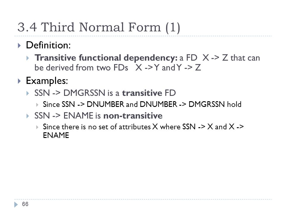 3.4 Third Normal Form (1) 66  Definition:  Transitive functional dependency: a FD X -> Z that can be derived from two FDs X -> Y and Y -> Z  Examples:  SSN -> DMGRSSN is a transitive FD  Since SSN -> DNUMBER and DNUMBER -> DMGRSSN hold  SSN -> ENAME is non-transitive  Since there is no set of attributes X where SSN -> X and X -> ENAME