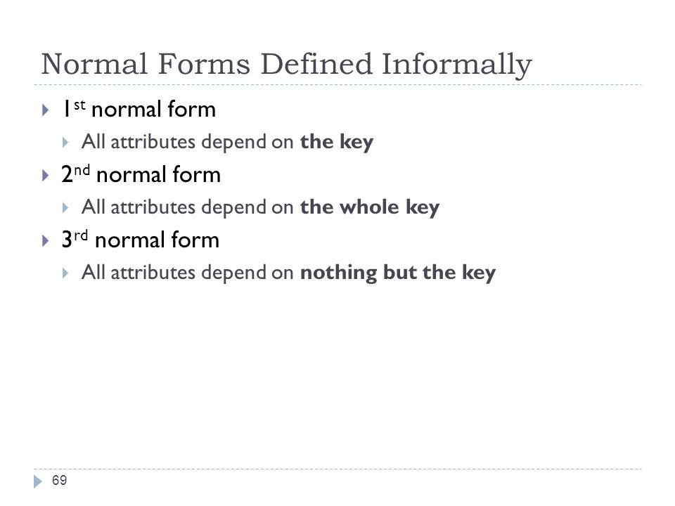 Normal Forms Defined Informally 69  1 st normal form  All attributes depend on the key  2 nd normal form  All attributes depend on the whole key  3 rd normal form  All attributes depend on nothing but the key