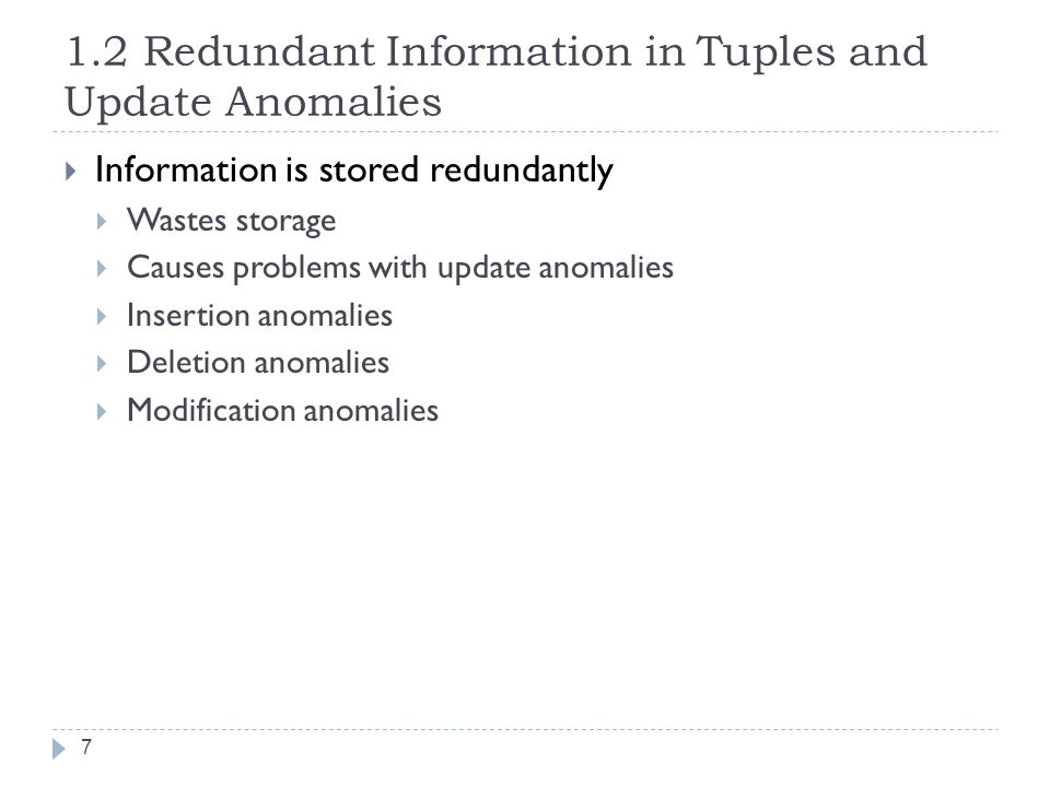 1.2 Redundant Information in Tuples and Update Anomalies 7  Information is stored redundantly  Wastes storage  Causes problems with update anomalies  Insertion anomalies  Deletion anomalies  Modification anomalies