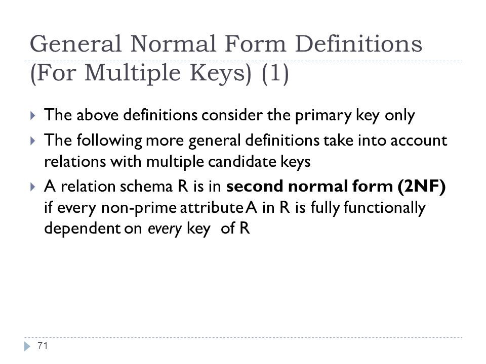 General Normal Form Definitions (For Multiple Keys) (1) 71  The above definitions consider the primary key only  The following more general definitions take into account relations with multiple candidate keys  A relation schema R is in second normal form (2NF) if every non-prime attribute A in R is fully functionally dependent on every key of R