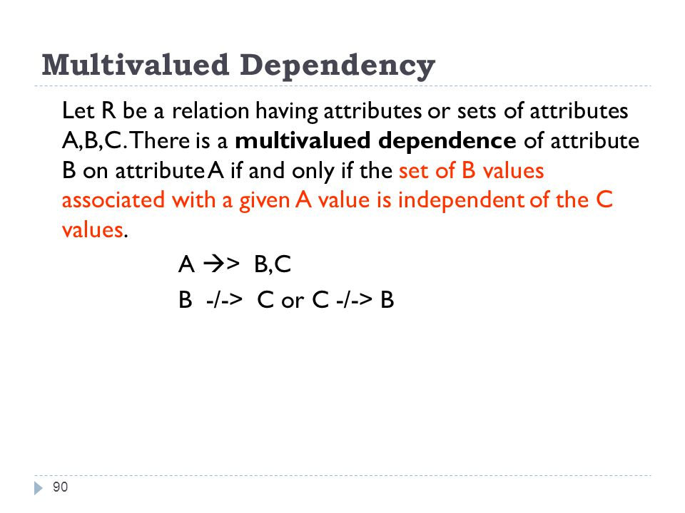 Multivalued Dependency 90 Let R be a relation having attributes or sets of attributes A,B,C.