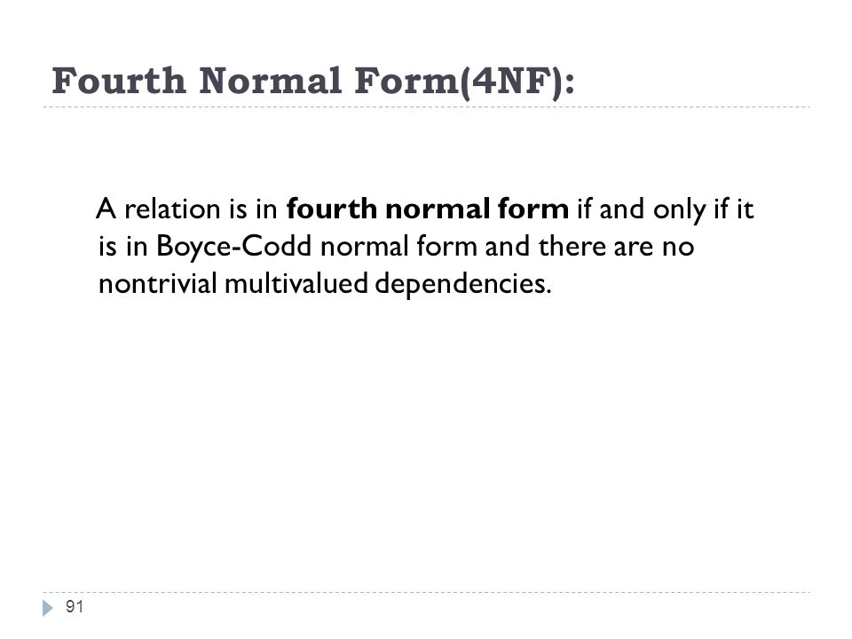 Fourth Normal Form(4NF): 91 A relation is in fourth normal form if and only if it is in Boyce-Codd normal form and there are no nontrivial multivalued dependencies.