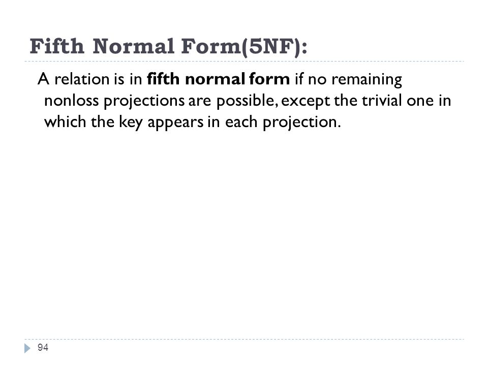 Fifth Normal Form(5NF): 94 A relation is in fifth normal form if no remaining nonloss projections are possible, except the trivial one in which the key appears in each projection.