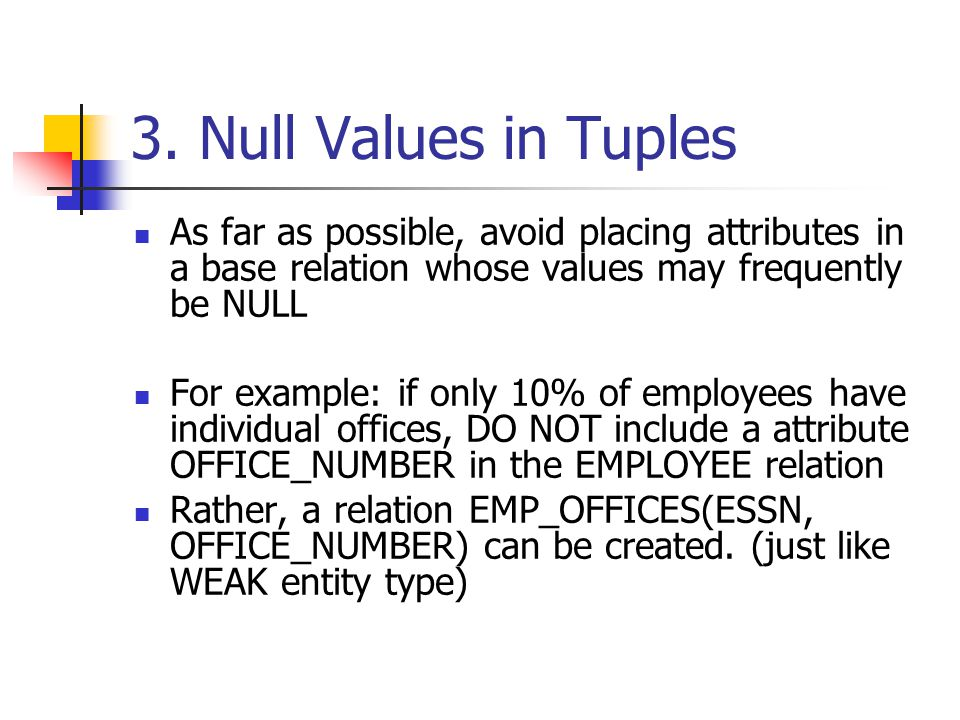 3. Null Values in Tuples As far as possible, avoid placing attributes in a base relation whose values may frequently be NULL For example: if only 10%