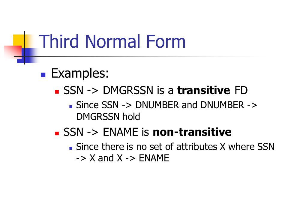 Third Normal Form Examples: SSN -> DMGRSSN is a transitive FD Since SSN -> DNUMBER and DNUMBER -> DMGRSSN hold SSN -> ENAME is non-transitive Since th