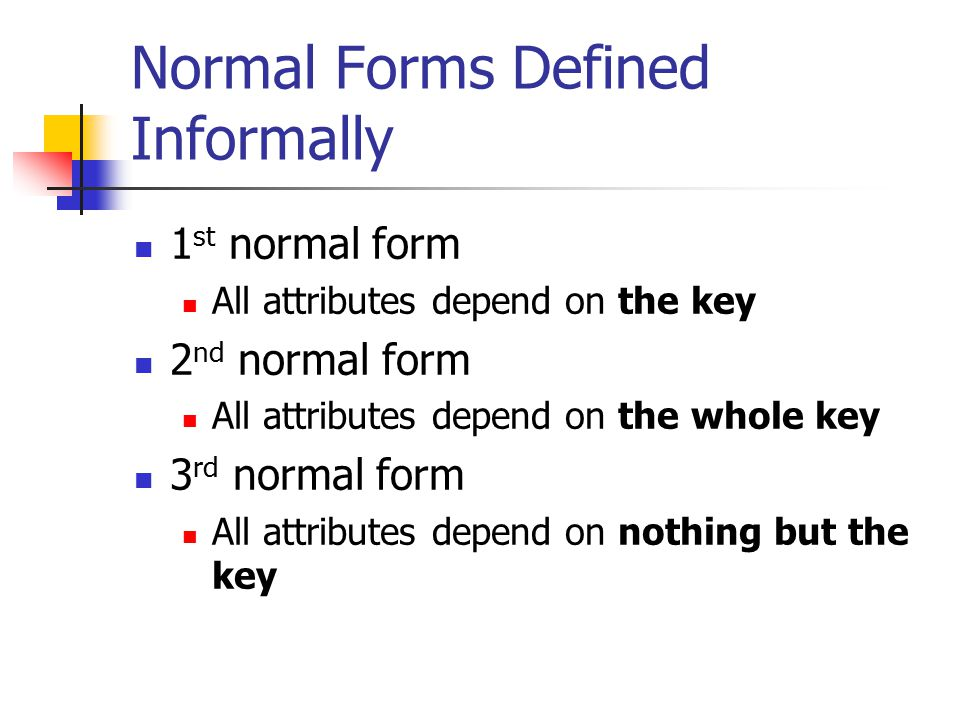 Normal Forms Defined Informally 1 st normal form All attributes depend on the key 2 nd normal form All attributes depend on the whole key 3 rd normal