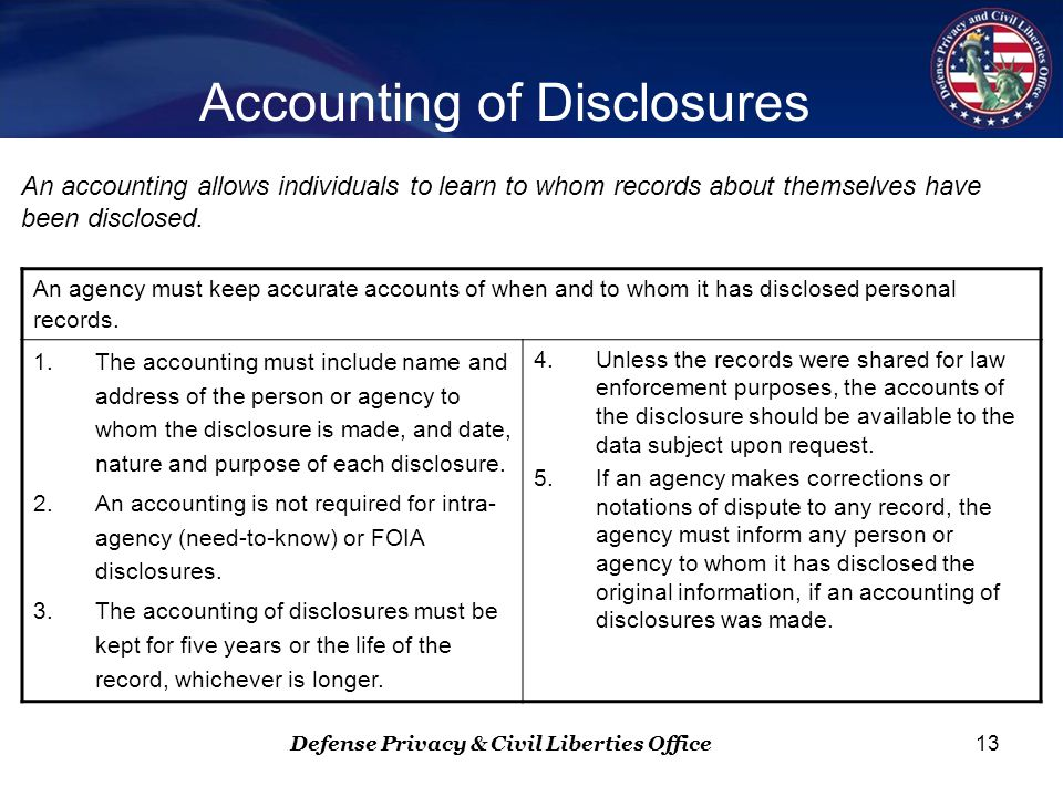 Defense Privacy & Civil Liberties Office 13 Accounting of Disclosures An agency must keep accurate accounts of when and to whom it has disclosed personal records.