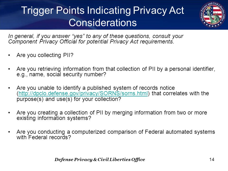 Defense Privacy & Civil Liberties Office 14 Trigger Points Indicating Privacy Act Considerations In general, if you answer yes to any of these questions, consult your Component Privacy Official for potential Privacy Act requirements.