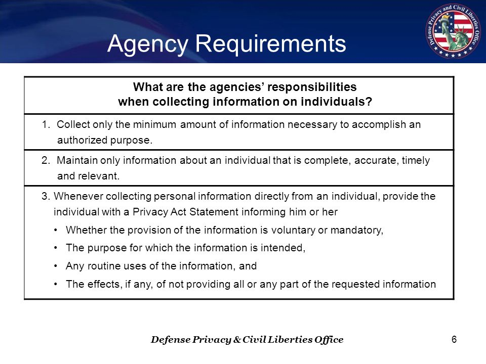 Defense Privacy & Civil Liberties Office 6 Agency Requirements What are the agencies' responsibilities when collecting information on individuals.